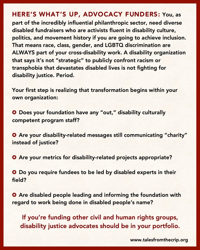 "HERE'S WHAT'S UP, ADVOCACY FUNDERS: You, as part of the incredibly influential philanthropic sector, need diverse disabled fundraisers who are activists fluent in disability culture, politics, and movement history if you are going to achieve inclusion. That means race, class, gender, and LGBTQ discrimination are ALWAYS part of your cross-disability work. A disability organization that says it's not ""strategic"" to publicly confront racism or transphobia that devastates disabled lives is not fighting for disability justice. Period. Your first step is realizing that transformation begins within your own organization: ✪ Does your foundation have any ""out,"" disability culturally competent program staff? ✪ Are your disability-related messages still communicating ""charity"" instead of justice? ✪ Are your metrics for disability-related projects appropriate? ✪ Do you require fundees to be led by disabled experts in their field? ✪ Are disabled people leading and informing the foundation with regard to work being done in disabled people's name? If you're funding other civil and human rights groups, disability justice advocates should be in your portfolio. www.talesfromthecrip.org"
